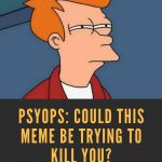 PSYOPS: Could this meme be trying to kill you? (Using Memes for Influence Operations)